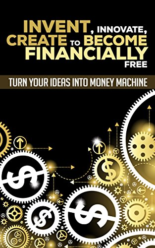 Invent, Innovate, Create To Become Financially Free: Turn Your Ideas Into Money Machine (Invention, Innovation, Creation, Patent, Research, Ideas)