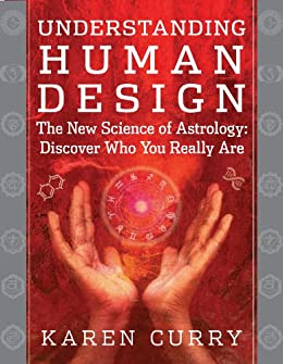 Understanding Human Design: The New Science of Astrology: Discover Who You Really Are by [Curry, Karen]