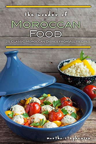The Wonder of Moroccan Food: 25 Classic Moroccan Dishes from All Recipes by Martha Stephenson