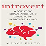 Introvert: A Scientific Explanation and Guide to an Introvert's Mind | Madge Falco