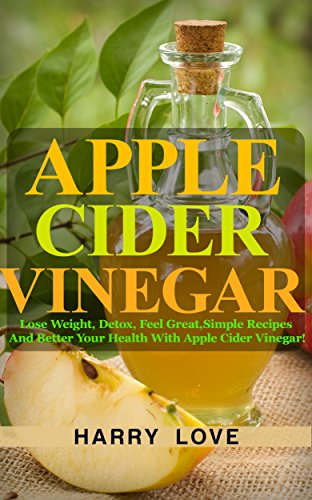 Apple Cider Vinegar: Lose Weight, Detox, Feel Great,Simple Recipes And Better Your Health With Apple Cider Vinegar! (Rinsing Your Hair With Apple Cider Vinegar)