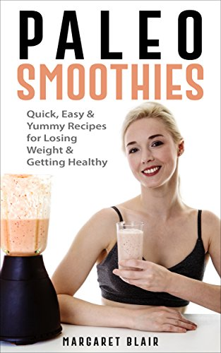 Paleo Smoothies: Quick, Easy & Yummy Recipes for Losing Weight & Getting Healthy (Nutritious Diet Cookbooks) cover