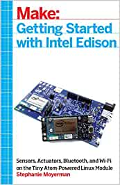 Make: Getting Started with Intel Edison: Sensors, Actuators, Bluetooth, and Wi-Fi on the Tiny Atom-Powered Linux Module