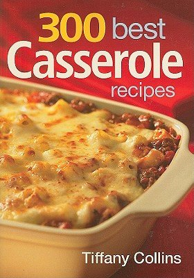 300 Best Casserole Recipes by Tiffany Collins