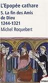 L'épopée cathare : Tome 5, La fin des Amis de Dieu 1244-1321 par Roquebert