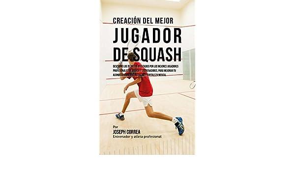 Creación del Mejor Jugador de Squash: Descubre los secretos utilizados por los mejores jugadores profesionales de squash y entrenadores, para mejorar tu ...
