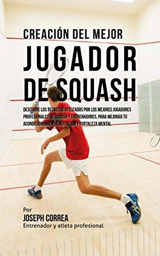 Creación del Mejor Jugador de Squash: Descubre los secretos utilizados por los mejores jugadores profesionales