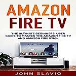 Amazon Fire TV: The Ultimate Beginner's User Guide to Learn the Amazon Fire TV and Amazon Fire Stick | John Slavio