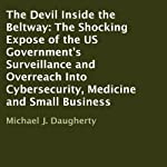 The Devil Inside the Beltway: The Shocking Expose of the US Government's Surveillance and Overreach Into Cybersecurity, Medicine and Small Business | Michael J. Daugherty