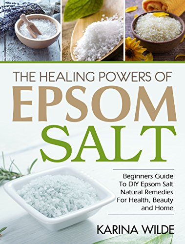 The Healing Powers Of Epsom Salt: Beginners Guide To DIY Epsom Salt Natural Remedies For Health, Beauty and Home by [Wilde, Karina]