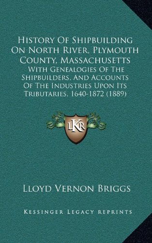 Download History Of Shipbuilding On North River, Plymouth County, Massachusetts: With Genealogies Of The Shipbuilders, And Accounts Of The Industries Upon Its Tributaries, 1640-1872 (1889) pdf