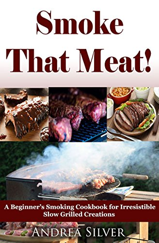 Smoke That Meat! :  A Beginner's Smoking Cookbook for Irresistible Slow Grilled Creations  (Andrea Silver Outdoor Recipes 2) by [Silver, Andrea]