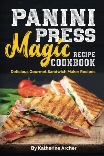 Panini Press Magic Recipe Cookbook: Delicious Gourmet Sandwich Maker Recipes (Gourmet Panini Press Recipes) (Volume 1)