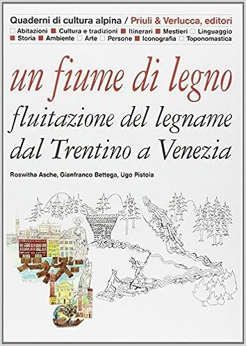 Un fiume di legno. Fluitazione del legname dal Trentino a Venezia ... 048c2501cced