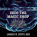 Into the Magic Shop: A Neurosurgeon's Quest to Discover the Mysteries of the Brain and the Secrets of the Heart | James R. Doty MD