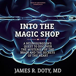 Into the Magic Shop: A Neurosurgeon's Quest to Discover the Mysteries of the Brain and the Secrets of the Heart Audiobook by James R. Doty MD Narrated by Dan Woren