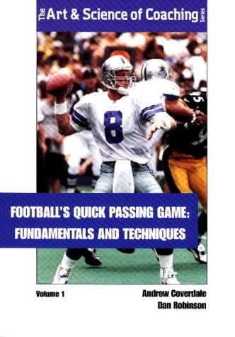 Football's Quick Passing Game : Fundamentals and Techniques (The Art & Science of Coaching Series) Quick Passing Game