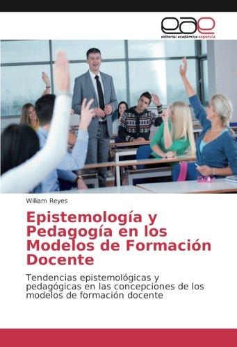 Download Epistemología y Pedagogía en los Modelos de Formación Docente: Tendencias epistemológicas y pedagógicas en las concepciones de los modelos de formación docente (Spanish Edition) PDF