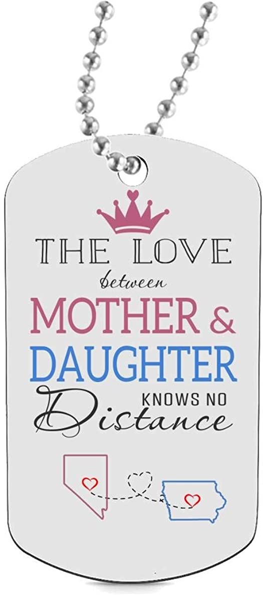 Funny Dog Tags for Daughter Keychain HusbandAndWife Best Gifts for Mom Dog Tag Necklaces Jewelry Two State Nevada NV Iowa IA The Love Between Mother /& Daughter Knows No Distance