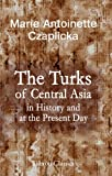 The Turks of Central Asia in History and at the Present Day : An Ethnological Inquiry into the Pan-Turanian Problem, and Bibliographical Material Relating to the Early Turks and the Present Turks of Central Asia, Czaplicka, Marie Antoinette, 1402163320