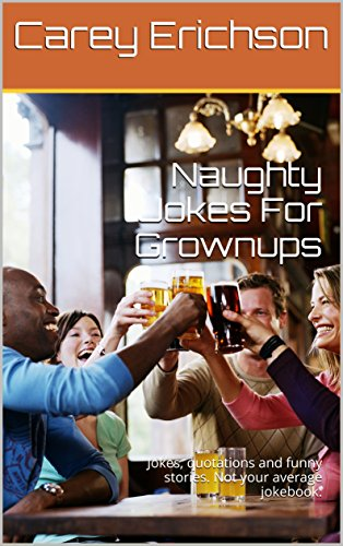 Naughty Jokes For Grownups: Hilarious jokes, great quotations and funny stories. (Carey Erichson Joke Books Book 12)