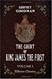 The Court of King James the First : To Which Are Added, Letters Illustrative of the Personal History of the Most Distinguished Characters in the Court of That Monarch and His Predecessors, Goodman, Godfrey, 1402190646