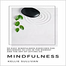 Mindfulness: 50 Easy Mindfulness Exercises for Beginners to Live in the Moment and the Art of Letting Go | Livre audio Auteur(s) : Kellie Sullivan Narrateur(s) : Vanessa Padla