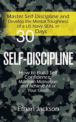 Self-Discipline: Master Self-Discipline and Develop the Mental Toughness of a US Navy SEAL in 30 Days; How to Build Self Confidence, Maintain Motivation and Achieve All of Your Goals ()