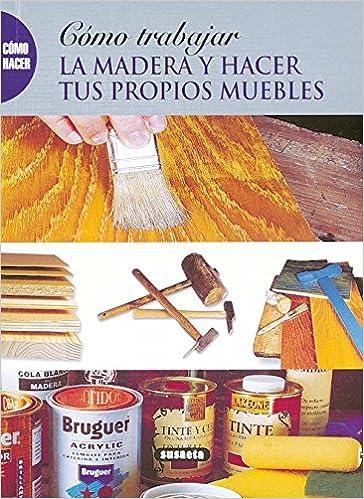 Como Trabajar La Madera Y Hacer Muebles Como Hacer...: Amazon ...