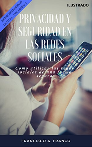 Seguridad y Privacidad en las Redes Sociales Ilustrado (Serie Seguridad Digital): Como utilizar