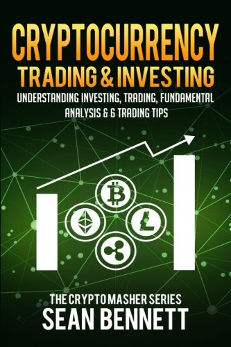Cryptocurrency Trading & Investing: Understanding Investing, Trading, Fundamental Analysis & 6 Trading Tips (The Cryptomasher Series) (Volume 5)