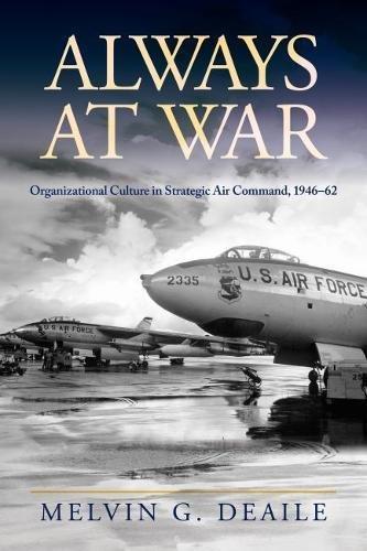 Always at War: Organizational Culture in Strategic Air Command, 1946-62 (Transforming War)