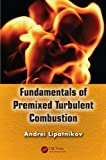 Fundamentals of Premixed Turbulent Combustion, Andrei Lipatnikov, 1466510242