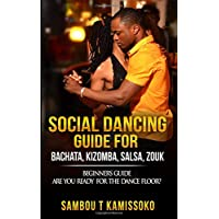 SOCIAL DANCING GUIDE FOR BACHATA, KIZOMBA, SALSA, ZOUK: BEGINNERS GUIDE  ARE YOU READY FOR THE DANCE FLOOR?