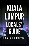 Kuala Lumpur 25 Secrets Bucket List  - The Locals Travel Guide  For Your Trip to KL 2017 : Skip the tourist traps and explore like a local : Where to Go, Eat & Party in Kuala Lumpur