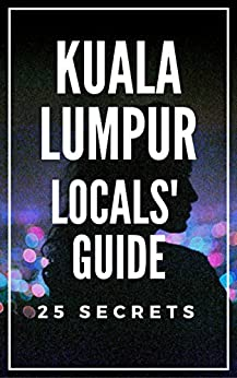 Kuala Lumpur 25 Secrets Bucket List  - The Locals Travel Guide  For Your Trip to KL 2017 : Skip the tourist traps and explore like a local : Where to Go, Eat & Party in Kuala Lumpur by [55 Secrets, Araujo, Antonio]