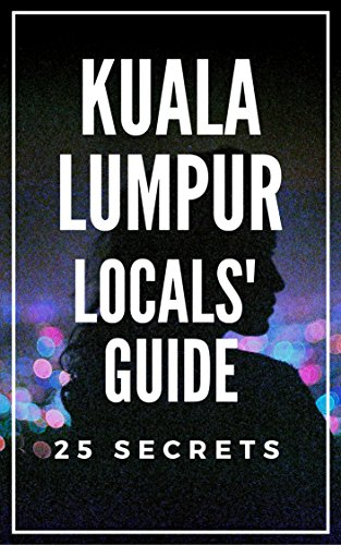 Kuala Lumpur 25 Secrets Bucket List  - The Locals Travel Guide  For Your Trip to KL 2018: Skip the tourist traps and explore like a local : Where to Go, Eat & Party in Kuala Lumpur