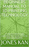 BEGINNERS MANUAL TO 3D PRINTING TECHNOLOGY: A