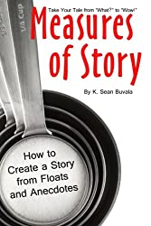 Measures of Story: How to Create a Story from Floats and Anecdotes: Your Storytelling Coach Teaches You How to Take Your Story from