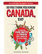 So You Think You Know CANADA, Eh?: Fascinating Fun Facts and Trivia about Canada for the Entire Family