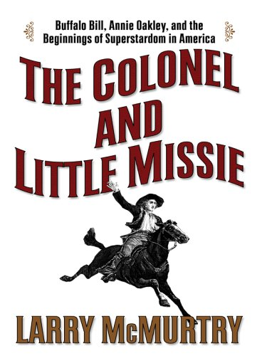 The Colonel and Little Missie: Buffalo Bill, Annie Oakley, and the Beginnings of Superstardom in America pdf