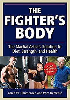 Fighter's Body: The Martial Artist's Solution to Diet, Strength, and Health by [Christensen, Loren W., Demeere, Wim]