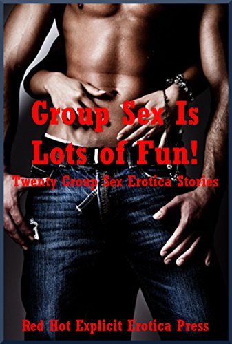 Group Sex Is Lots of Fun! Twenty Group Sex Erotica Stories