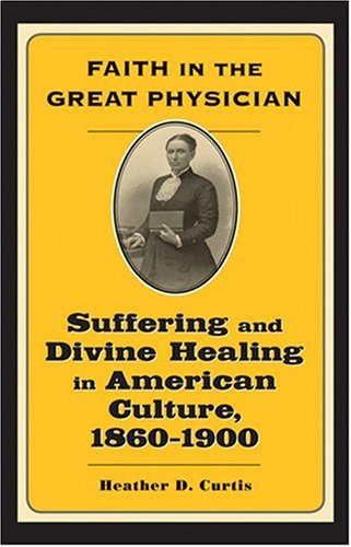 Faith in the Great Physician: Suffering and Divine Healing in American Culture, 1860–1900 (Lived Religions)