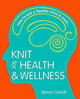 Knit for Health & Wellness: How to knit a flexible mind and more... by [Corkhill, Betsan]
