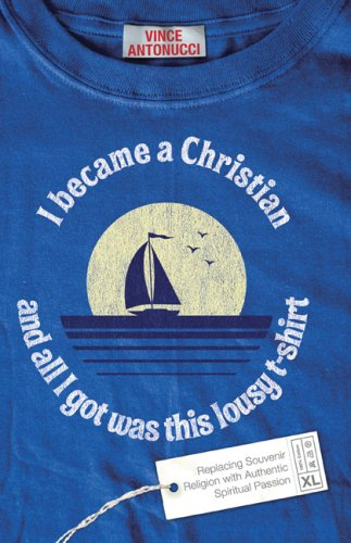 Download I Became a Christian and All I Got Was This Lousy T-Shirt: Replacing Souvenir Religion with Authentic Spiritual Passion PDF