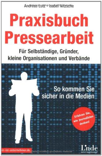 Praxisbuch Pressearbeit: Für Selbständige, Gründer, kleine Organisationen und Verbände