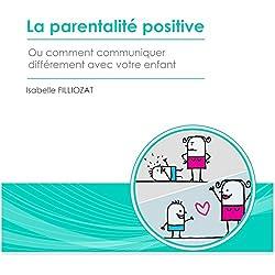 La parentalité positive ou comment communiquer différemment avec votre enfant