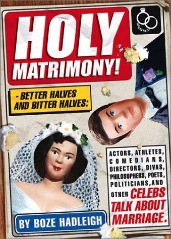 Holy Matrimony! Better Halves and Bitter Halves: Actors,Athletes,Comedians,Directors, Divas,Philosophers,Poets,Politicians