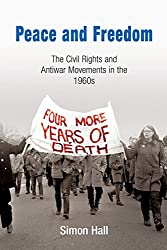 Peace and Freedom: The Civil Rights and Antiwar Movements in the 1960s (Politics and Culture in Modern America)
